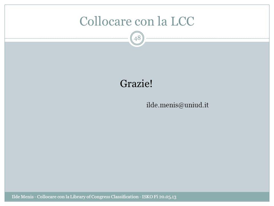 Collocare con la LCC Grazie! ilde.menis@uniud.it Ilde Menis - Collocare con la Library of Congress Classification - ISKO Fi 20.05.13 48