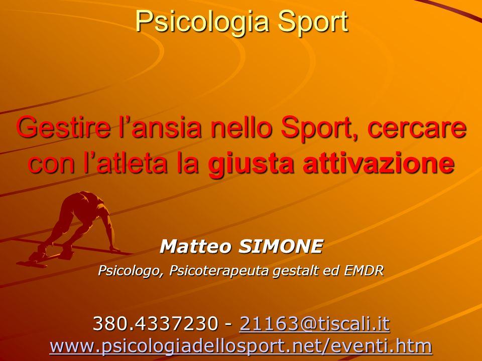 Psicologia Sport Gestire lansia nello Sport, cercare con latleta la giusta attivazione Matteo SIMONE Psicologo, Psicoterapeuta gestalt ed EMDR 380.4337230 - 21163@tiscali.it www.psicologiadellosport.net/eventi.htm 21163@tiscali.it www.psicologiadellosport.net/eventi.htm21163@tiscali.it www.psicologiadellosport.net/eventi.htm