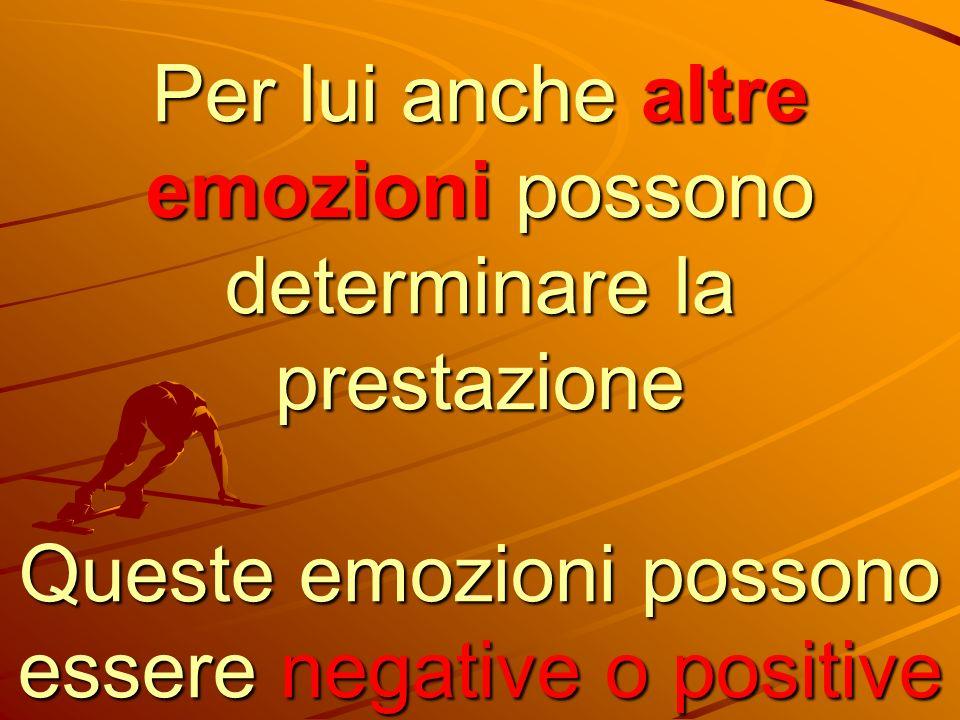 Per lui anche altre emozioni possono determinare la prestazione Queste emozioni possono essere negative o positive