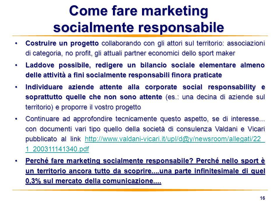 16 Come fare marketing socialmente responsabile Costruire un progetto collaborando con gli attori sul territorio: associazioni di categoria, no profit