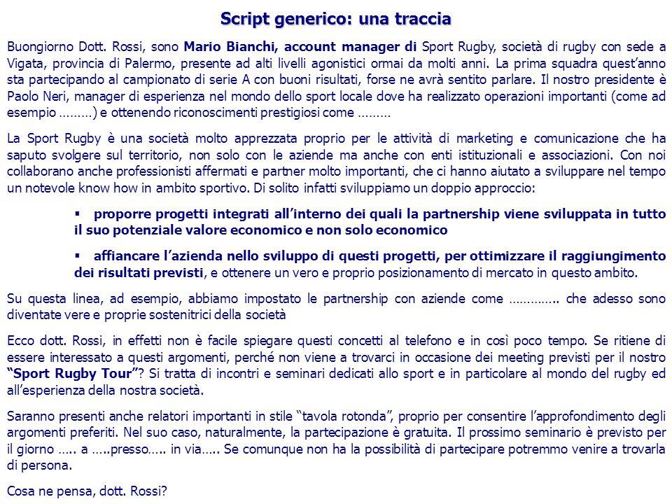 Script generico: una traccia Buongiorno Dott. Rossi, sono Mario Bianchi, account manager di Sport Rugby, società di rugby con sede a Vigata, provincia