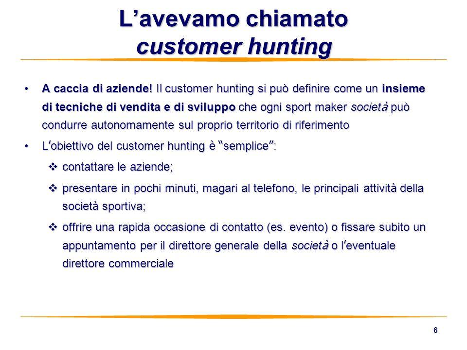 6 A caccia di aziende! Il customer hunting si può definire come un insieme di tecniche di vendita e di sviluppo che ogni sport maker societ à può cond