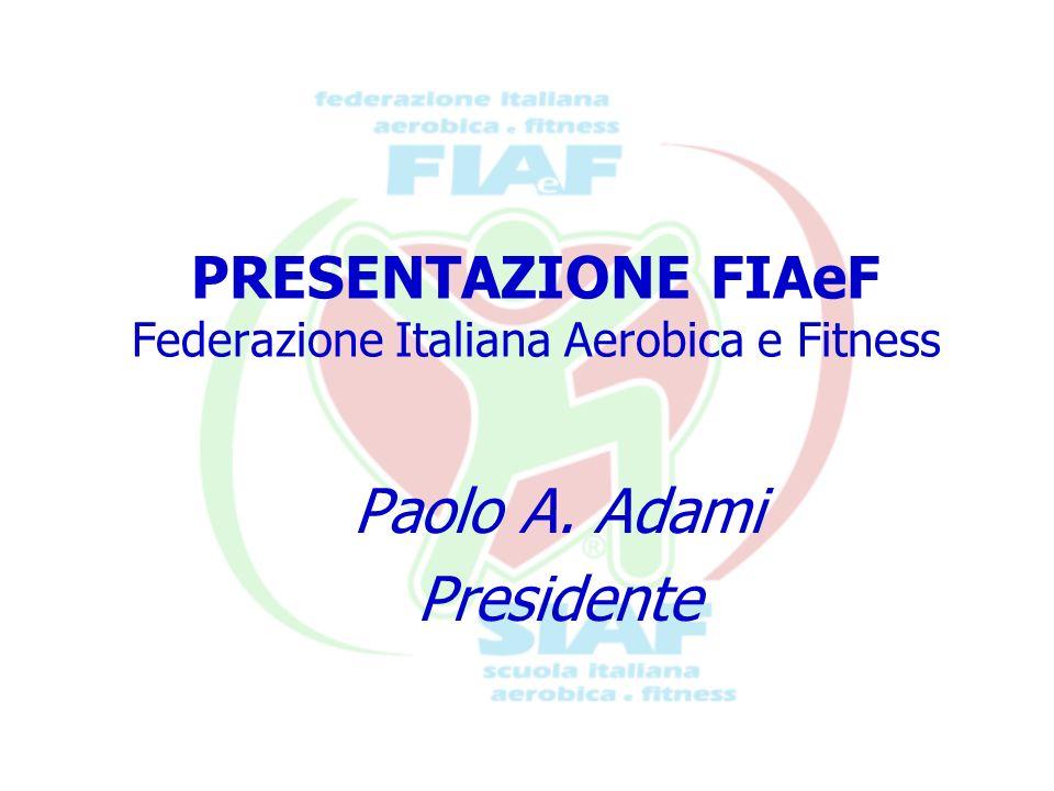 PRESENTAZIONE FIAeF Federazione Italiana Aerobica e Fitness Paolo A. Adami Presidente