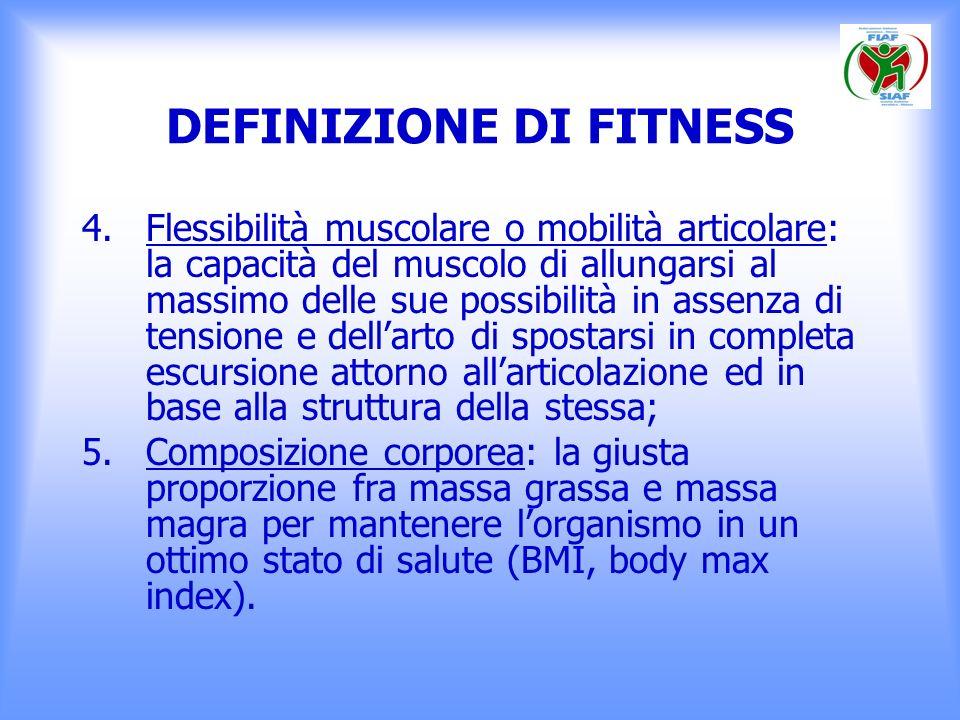 DEFINIZIONE DI FITNESS 4.Flessibilità muscolare o mobilità articolare: la capacità del muscolo di allungarsi al massimo delle sue possibilità in assen