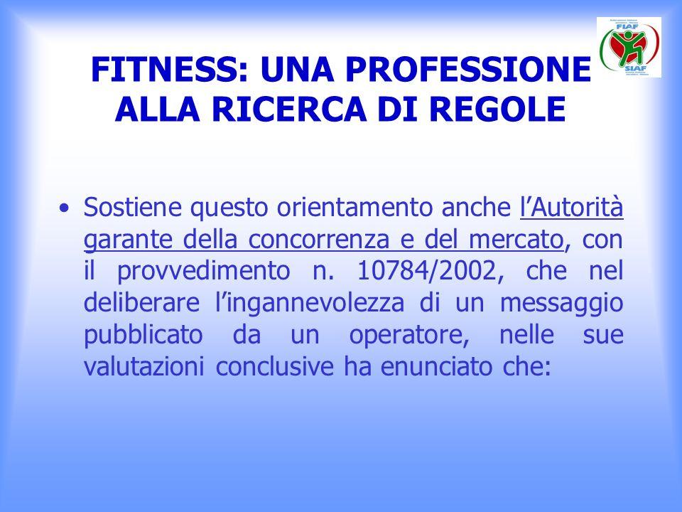 FITNESS: UNA PROFESSIONE ALLA RICERCA DI REGOLE Sostiene questo orientamento anche lAutorità garante della concorrenza e del mercato, con il provvedim