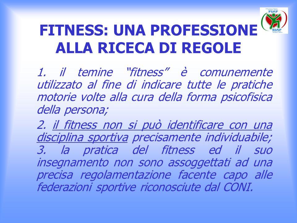 FITNESS: UNA PROFESSIONE ALLA RICECA DI REGOLE 1. il temine fitness è comunemente utilizzato al fine di indicare tutte le pratiche motorie volte alla
