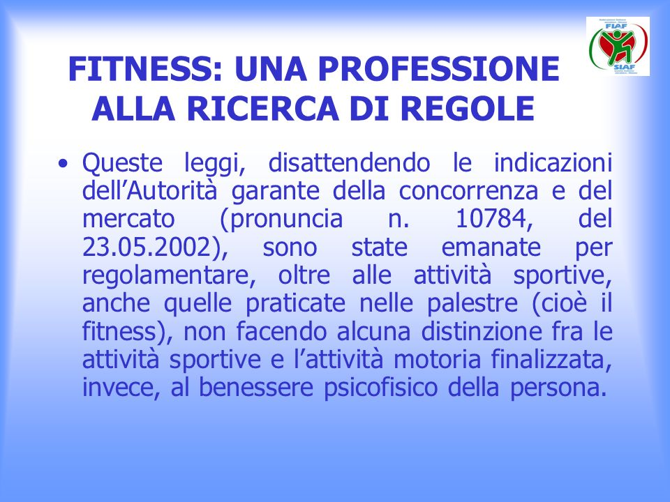 FITNESS: UNA PROFESSIONE ALLA RICERCA DI REGOLE Queste leggi, disattendendo le indicazioni dellAutorità garante della concorrenza e del mercato (pronu