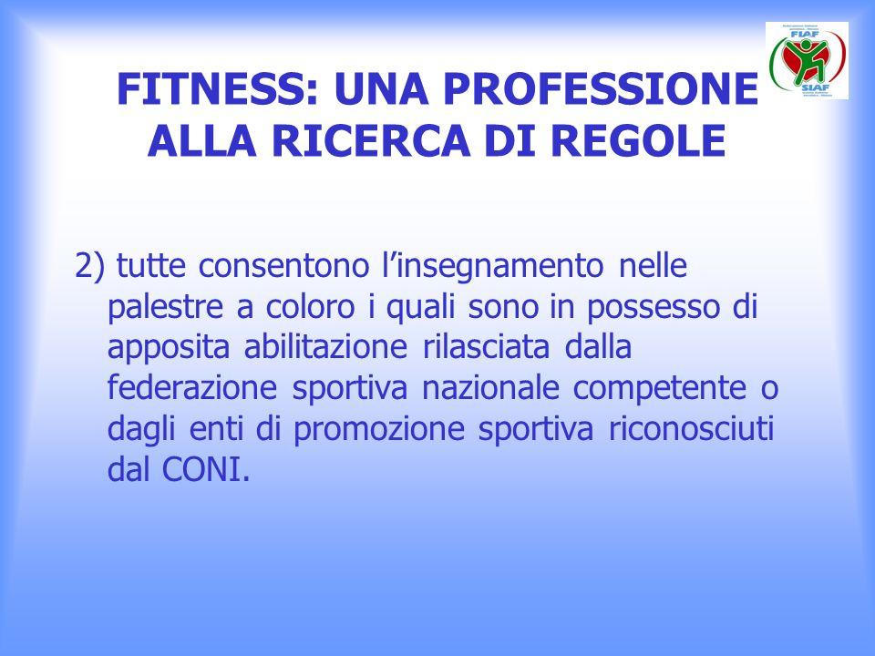 FITNESS: UNA PROFESSIONE ALLA RICERCA DI REGOLE 2) tutte consentono linsegnamento nelle palestre a coloro i quali sono in possesso di apposita abilita