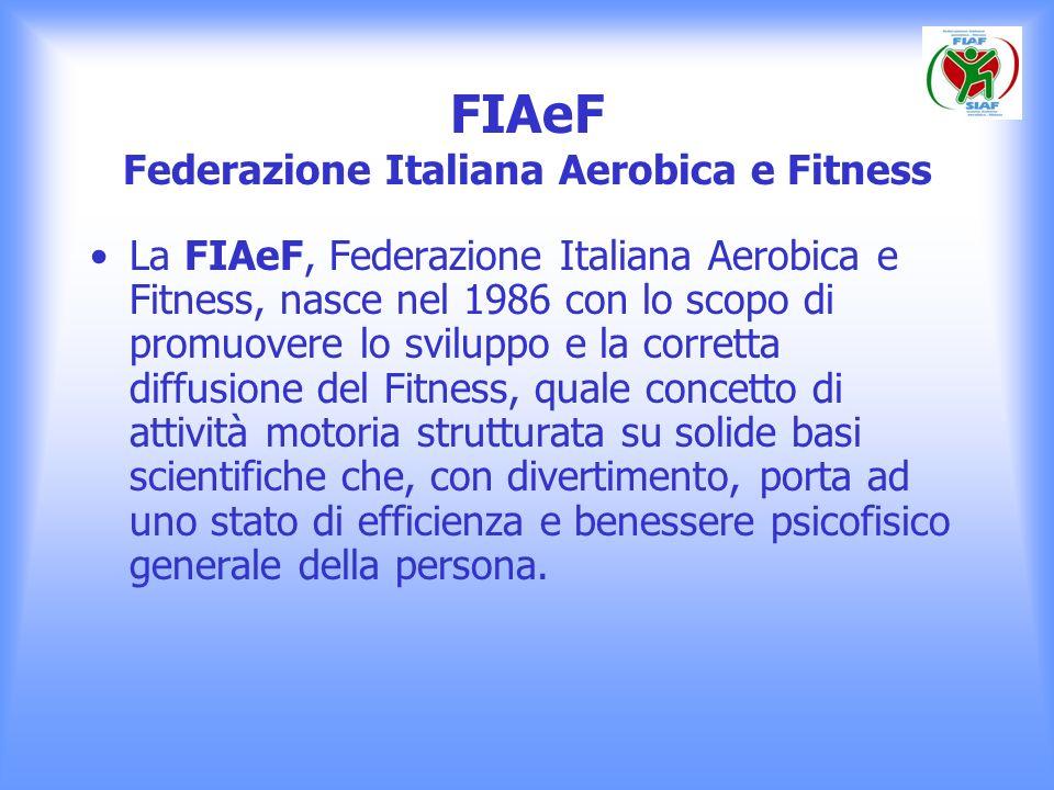 FIAeF Federazione Italiana Aerobica e Fitness La FIAeF, Federazione Italiana Aerobica e Fitness, nasce nel 1986 con lo scopo di promuovere lo sviluppo