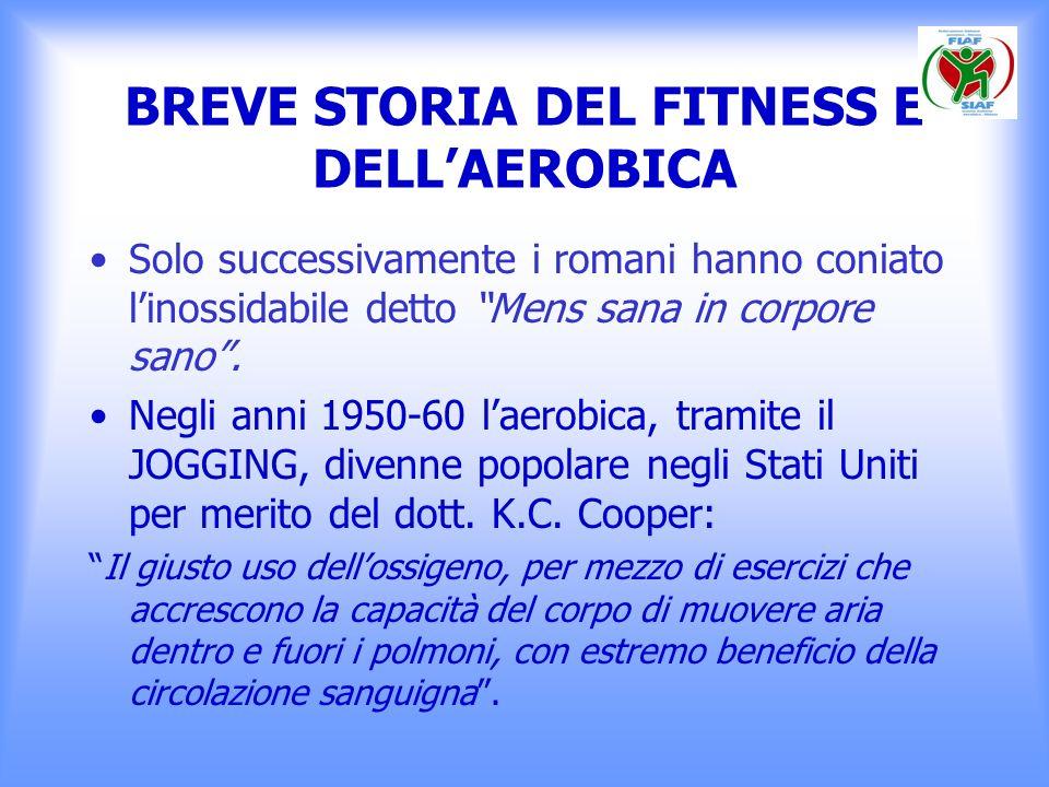 BREVE STORIA DEL FITNESS E DELLAEROBICA Solo successivamente i romani hanno coniato linossidabile detto Mens sana in corpore sano. Negli anni 1950-60