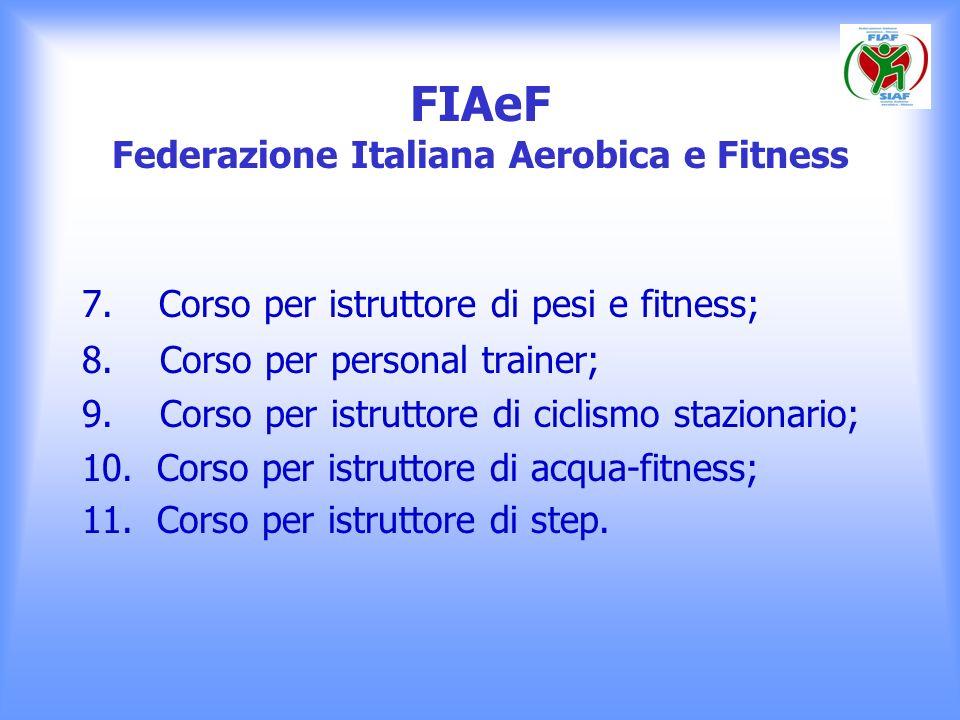 FIAeF Federazione Italiana Aerobica e Fitness 7. Corso per istruttore di pesi e fitness; 8. Corso per personal trainer; 9. Corso per istruttore di cic