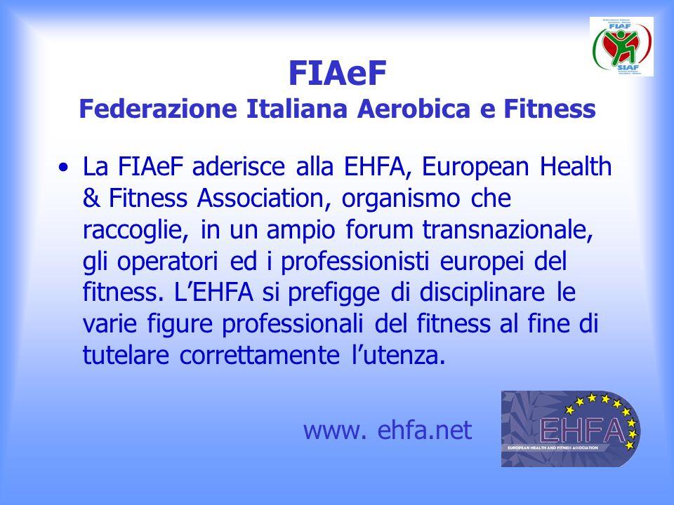 FIAeF Federazione Italiana Aerobica e Fitness La FIAeF aderisce alla EHFA, European Health & Fitness Association, organismo che raccoglie, in un ampio