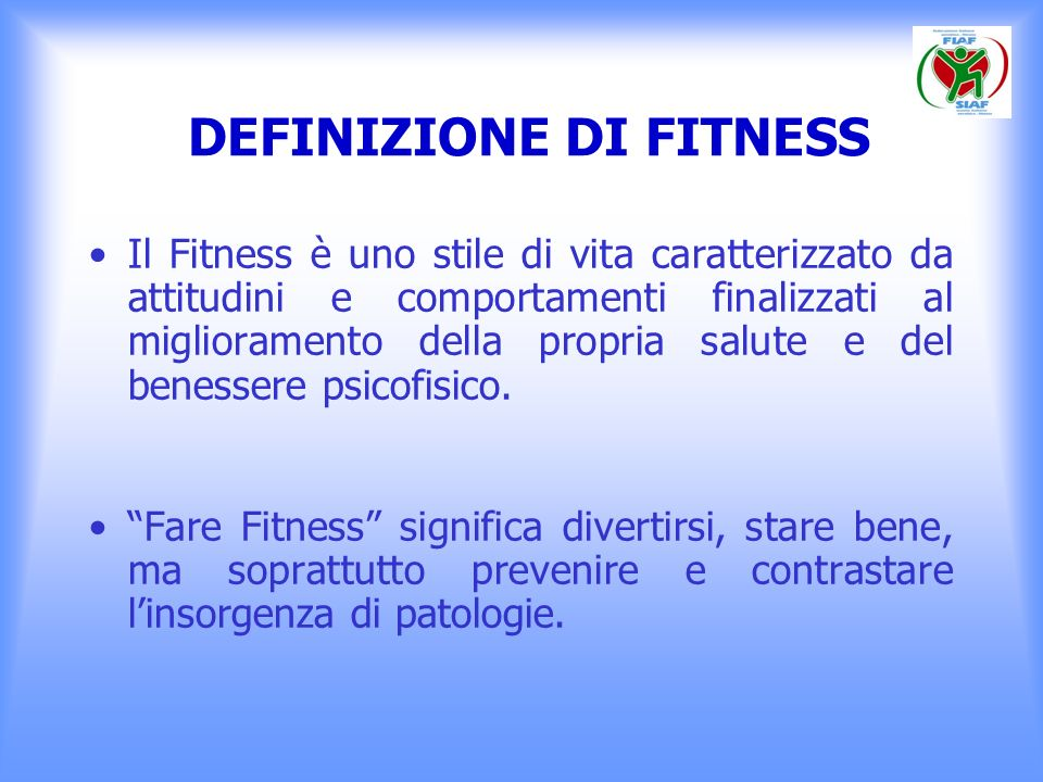 DEFINIZIONE DI FITNESS Il Fitness nasce da unidea di movimento finalizzato al benessere e alla prevenzione, in cui manca la componente agonistico-competitiva che caratterizza qualsiasi altra disciplina sportiva.