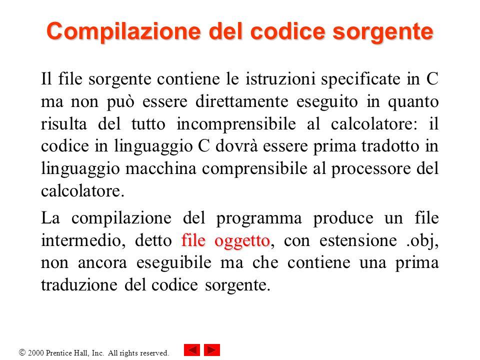 2000 Prentice Hall, Inc. All rights reserved. Compilazione del codice sorgente Il file sorgente contiene le istruzioni specificate in C ma non può ess
