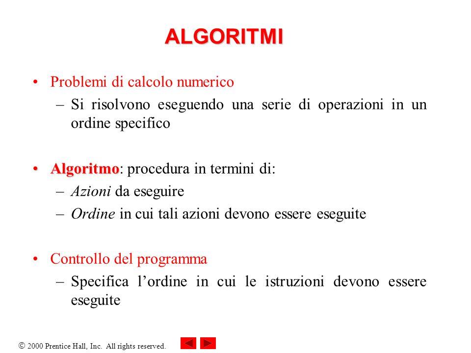 2000 Prentice Hall, Inc. All rights reserved. ALGORITMI Problemi di calcolo numerico –Si risolvono eseguendo una serie di operazioni in un ordine spec