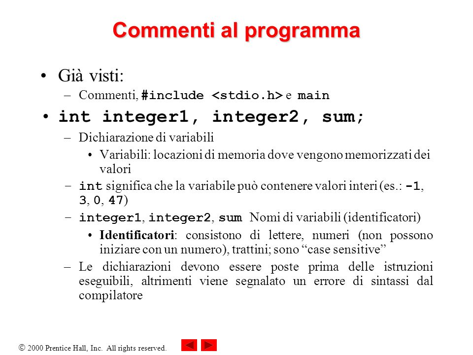 2000 Prentice Hall, Inc. All rights reserved. Commenti al programma Già visti: –Commenti, #include e main int integer1, integer2, sum; –Dichiarazione