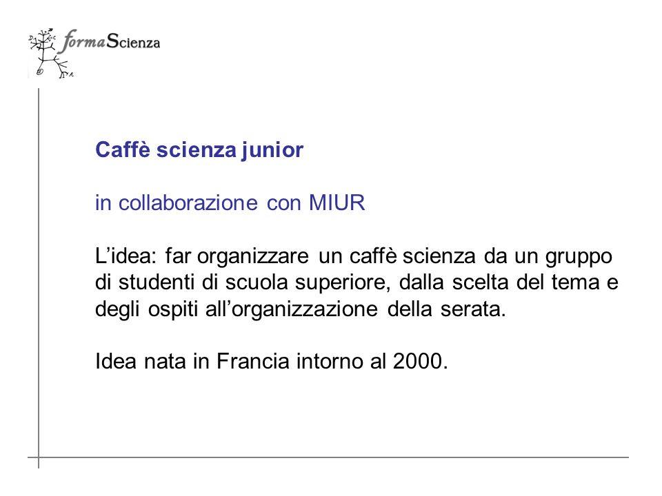 Caffè scienza junior in collaborazione con MIUR Lidea: far organizzare un caffè scienza da un gruppo di studenti di scuola superiore, dalla scelta del tema e degli ospiti allorganizzazione della serata.
