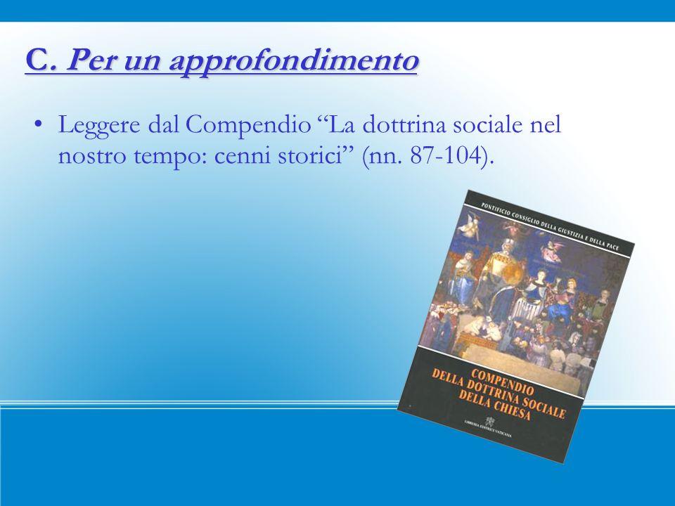 C. Per un approfondimento Leggere dal Compendio La dottrina sociale nel nostro tempo: cenni storici (nn. 87-104).
