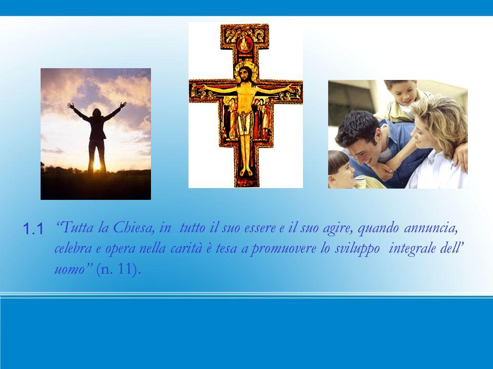 1.1 Tutta la Chiesa, in tutto il suo essere e il suo agire, quando annuncia, celebra e opera nella carità è tesa a promuovere lo sviluppo integrale dell uomo (n.