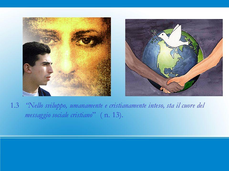1.3 Nello sviluppo, umanamente e cristianamente inteso, sta il cuore del messaggio sociale cristiano ( n.