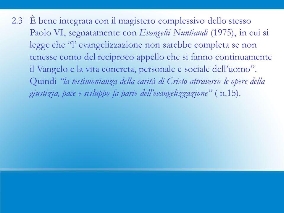 2.3 È bene integrata con il magistero complessivo dello stesso Paolo VI, segnatamente con Evangelii Nuntiandi (1975), in cui si legge che l evangelizzazione non sarebbe completa se non tenesse conto del reciproco appello che si fanno continuamente il Vangelo e la vita concreta, personale e sociale delluomo.