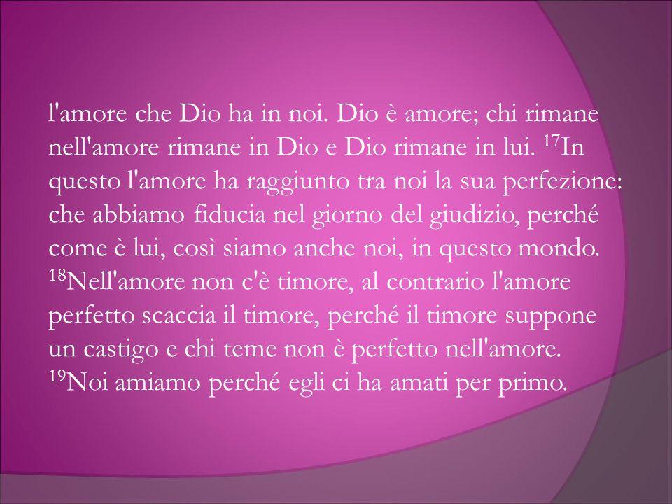 l'amore che Dio ha in noi. Dio è amore; chi rimane nell'amore rimane in Dio e Dio rimane in lui. 17 In questo l'amore ha raggiunto tra noi la sua perf