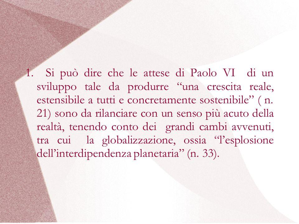 1. Si può dire che le attese di Paolo VI di un sviluppo tale da produrre una crescita reale, estensibile a tutti e concretamente sostenibile ( n. 21)