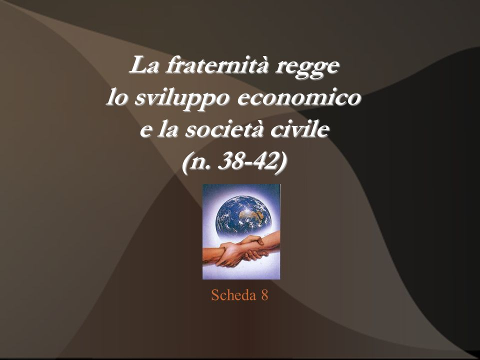 La fraternità regge lo sviluppo economico e la società civile (n. 38-42) Scheda 8