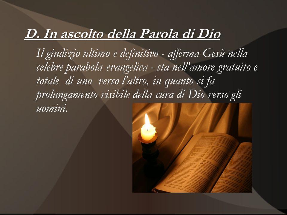 D. In ascolto della Parola di Dio Il giudizio ultimo e definitivo - afferma Gesù nella celebre parabola evangelica - sta nellamore gratuito e totale d