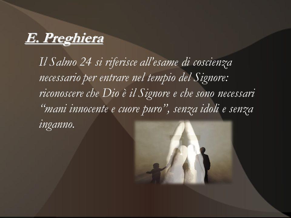 E. Preghiera Il Salmo 24 si riferisce allesame di coscienza necessario per entrare nel tempio del Signore: riconoscere che Dio è il Signore e che sono