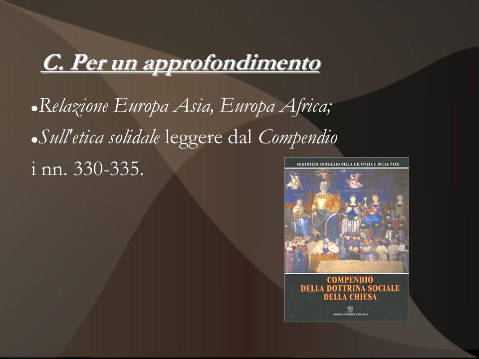 C. Per un approfondimento Relazione Europa Asia, Europa Africa; Sull'etica solidale leggere dal Compendio i nn. 330-335.