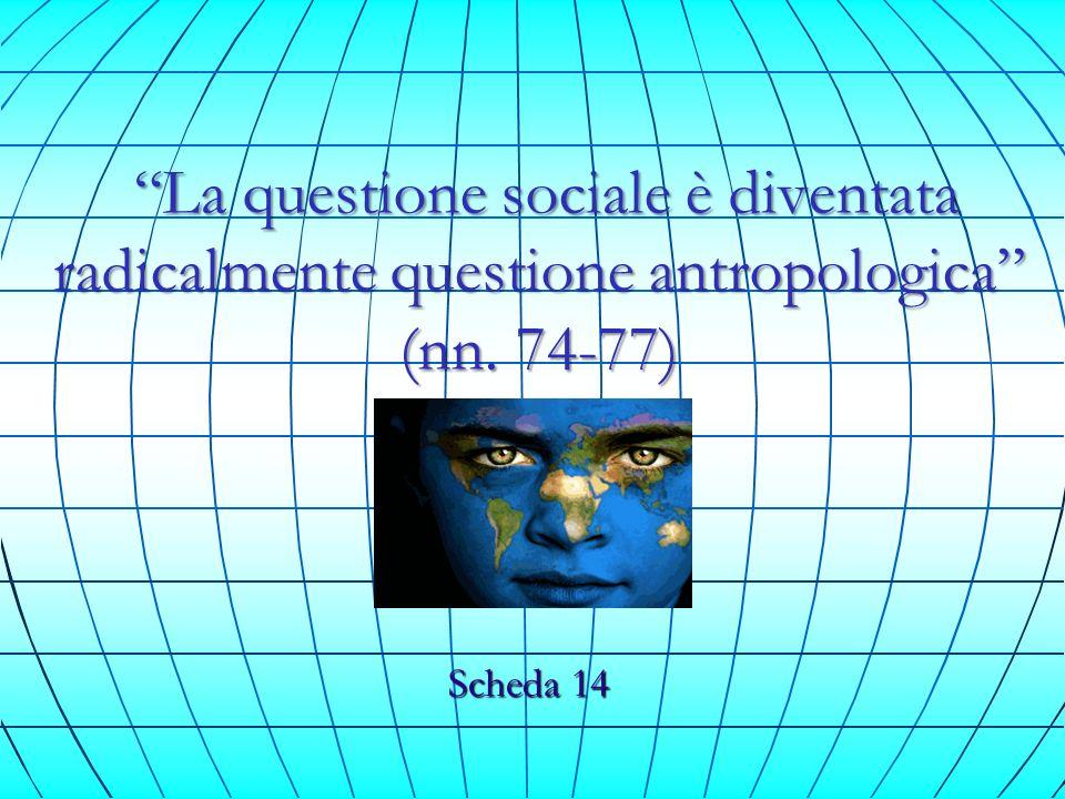 La questione sociale è diventata radicalmente questione antropologica (nn. 74-77) La questione sociale è diventata radicalmente questione antropologic