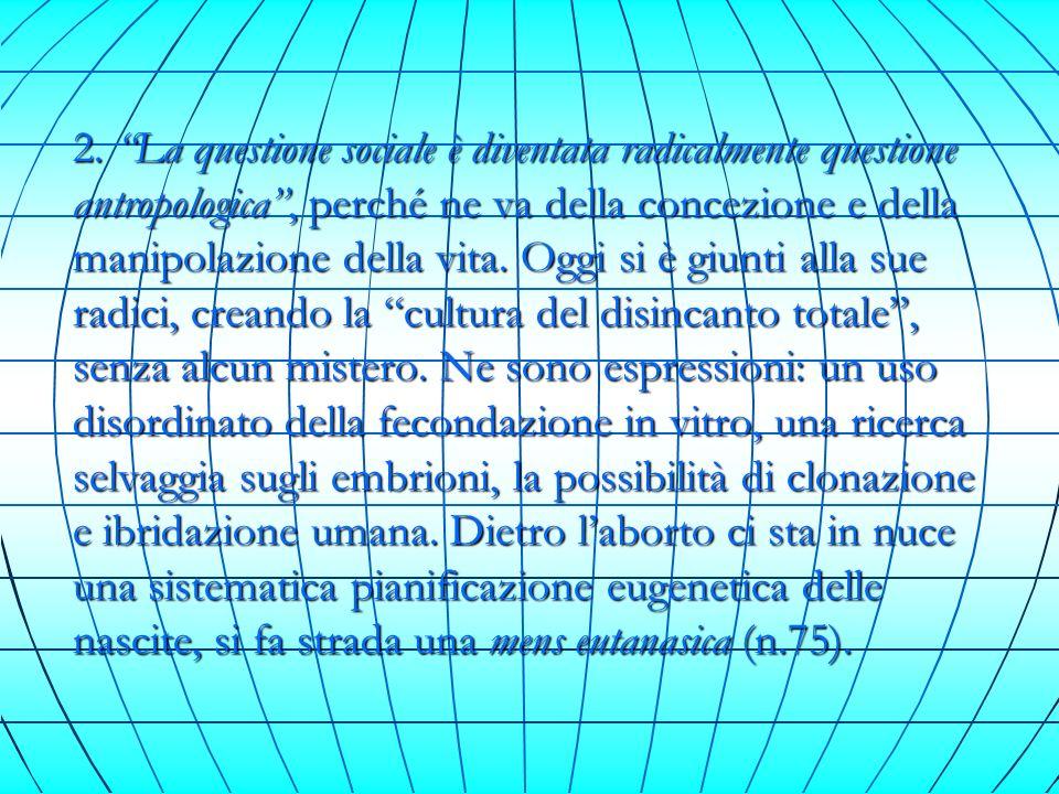 2. La questione sociale è diventata radicalmente questione antropologica, perché ne va della concezione e della manipolazione della vita. Oggi si è gi