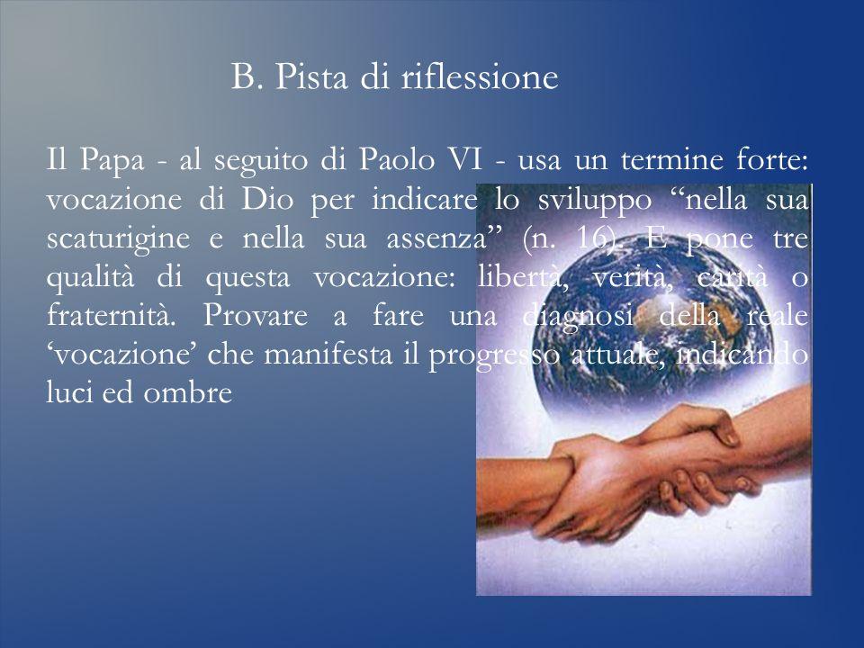 B. Pista di riflessione Il Papa - al seguito di Paolo VI - usa un termine forte: vocazione di Dio per indicare lo sviluppo nella sua scaturigine e nel