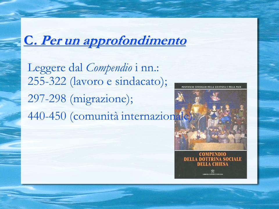 C. Per un approfondimento Leggere dal Compendio i nn.: 255-322 (lavoro e sindacato); 297-298 (migrazione); 440-450 (comunità internazionale).