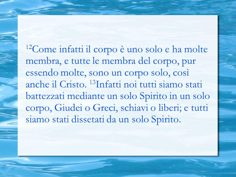 12 Come infatti il corpo è uno solo e ha molte membra, e tutte le membra del corpo, pur essendo molte, sono un corpo solo, così anche il Cristo. 13 In