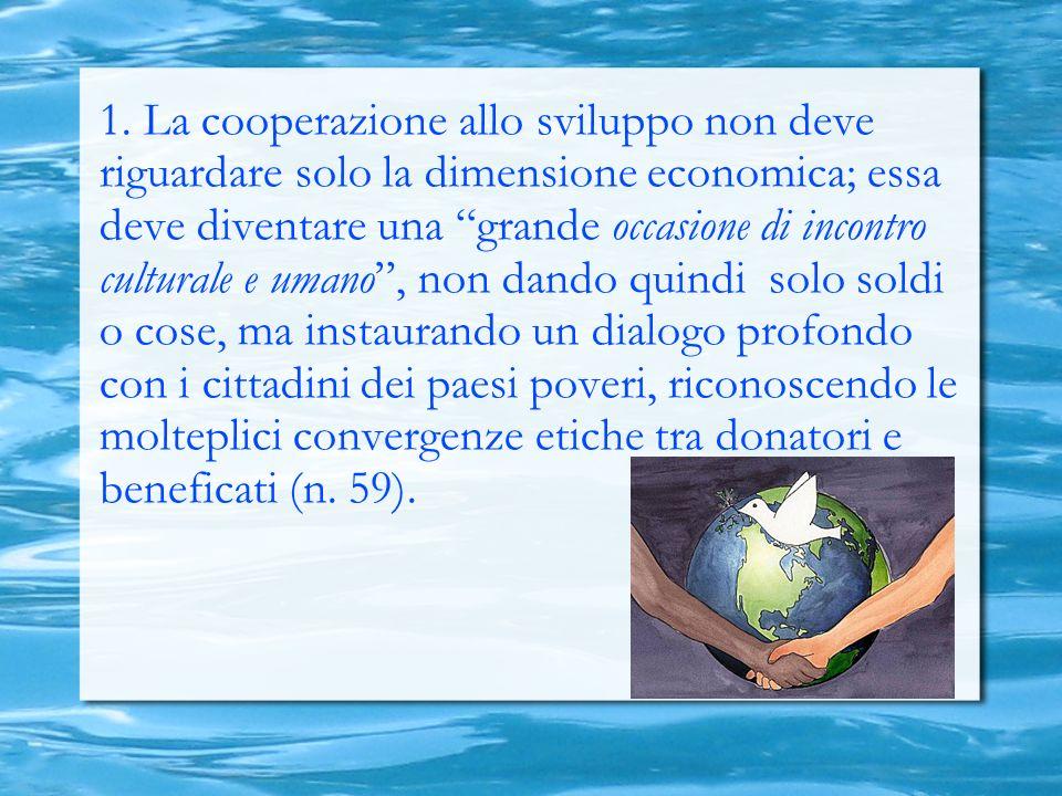 1. La cooperazione allo sviluppo non deve riguardare solo la dimensione economica; essa deve diventare una grande occasione di incontro culturale e um