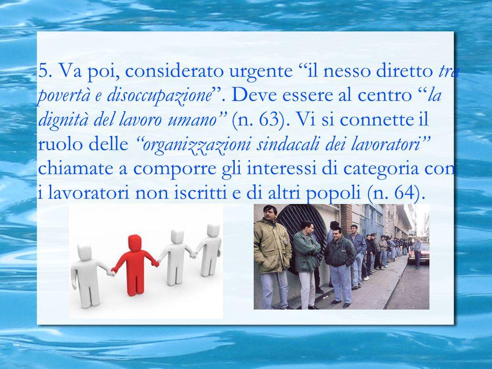 5. Va poi, considerato urgente il nesso diretto tra povertà e disoccupazione. Deve essere al centro la dignità del lavoro umano (n. 63). Vi si connett