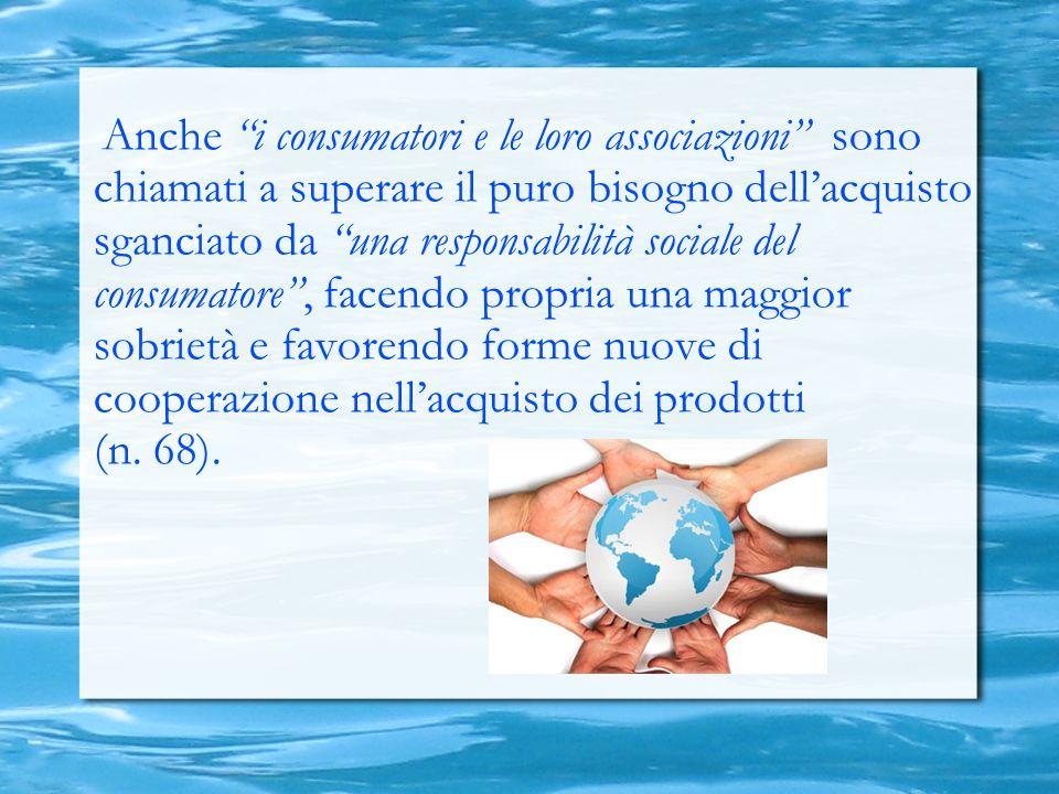 Anche i consumatori e le loro associazioni sono chiamati a superare il puro bisogno dellacquisto sganciato da una responsabilità sociale del consumatore, facendo propria una maggior sobrietà e favorendo forme nuove di cooperazione nellacquisto dei prodotti (n.