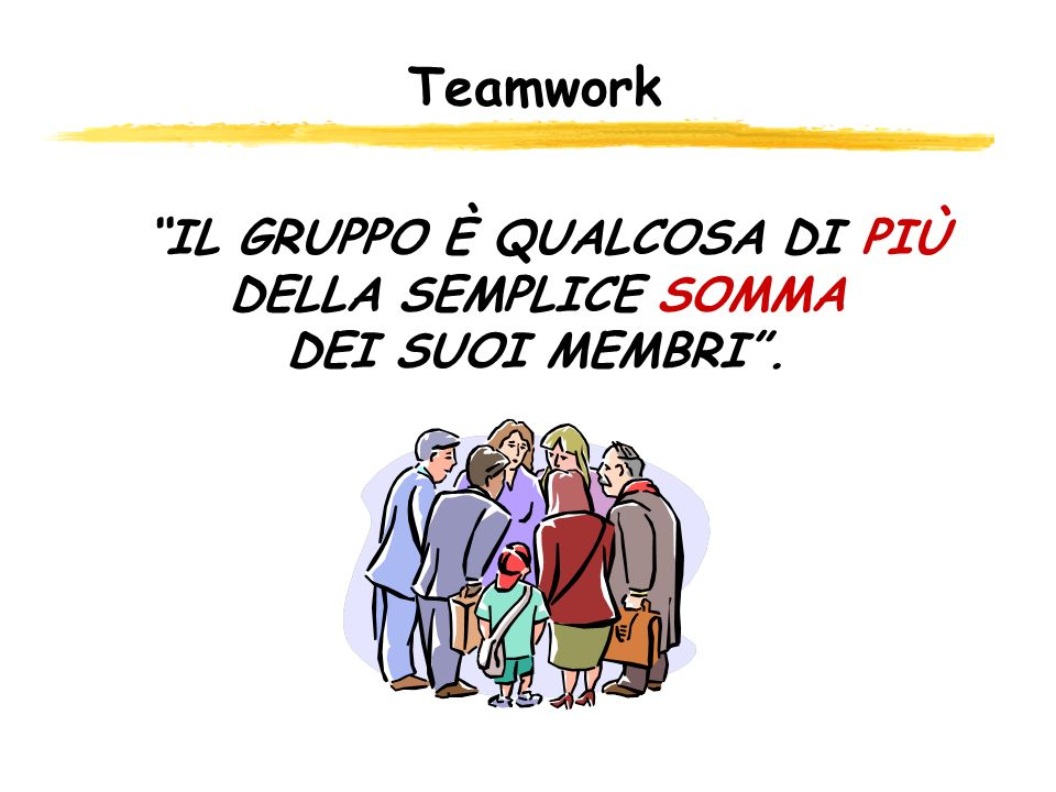 IL GRUPPO È QUALCOSA DI PIÙ DELLA SEMPLICE SOMMA DEI SUOI MEMBRI. Teamwork