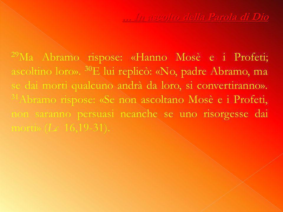 ...In ascolto della Parola di Dio 29 Ma Abramo rispose: «Hanno Mosè e i Profeti; ascoltino loro».