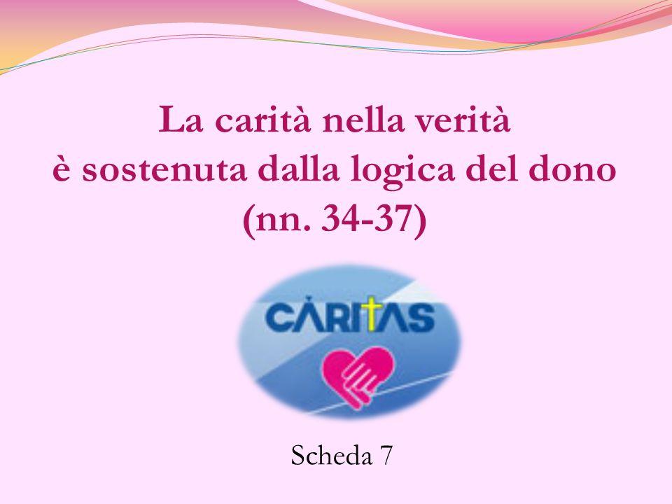La carità nella verità è sostenuta dalla logica del dono (nn. 34-37) Scheda 7