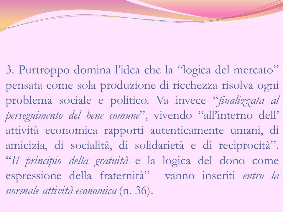 3. Purtroppo domina lidea che la logica del mercato pensata come sola produzione di ricchezza risolva ogni problema sociale e politico. Va invece fina