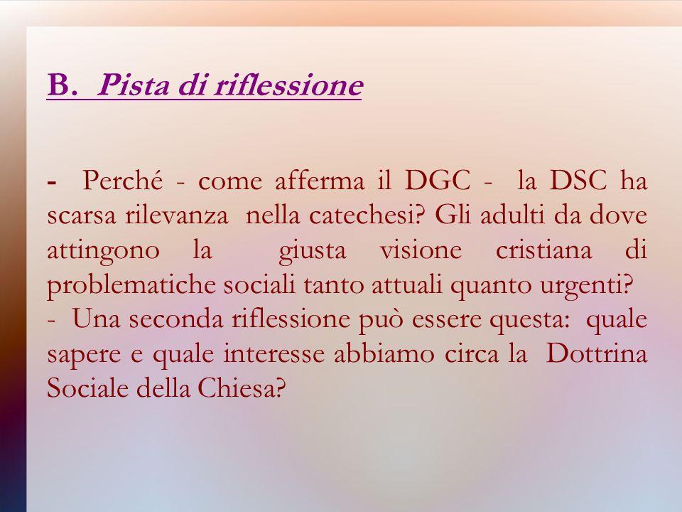 B. Pista di riflessione - Perché - come afferma il DGC - la DSC ha scarsa rilevanza nella catechesi? Gli adulti da dove attingono la giusta visione cr