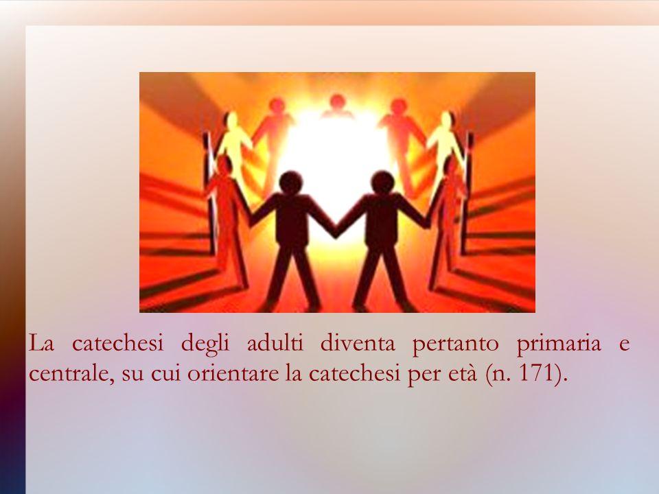 La catechesi degli adulti diventa pertanto primaria e centrale, su cui orientare la catechesi per età (n.