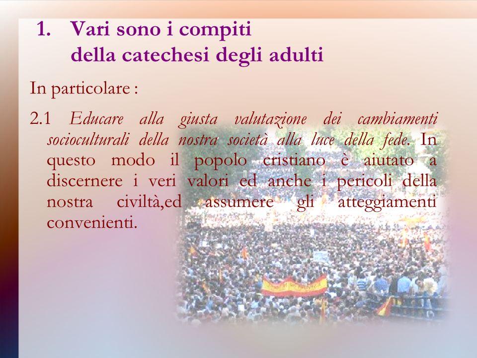 1.Vari sono i compiti della catechesi degli adulti In particolare : 2.1 Educare alla giusta valutazione dei cambiamenti socioculturali della nostra società alla luce della fede.
