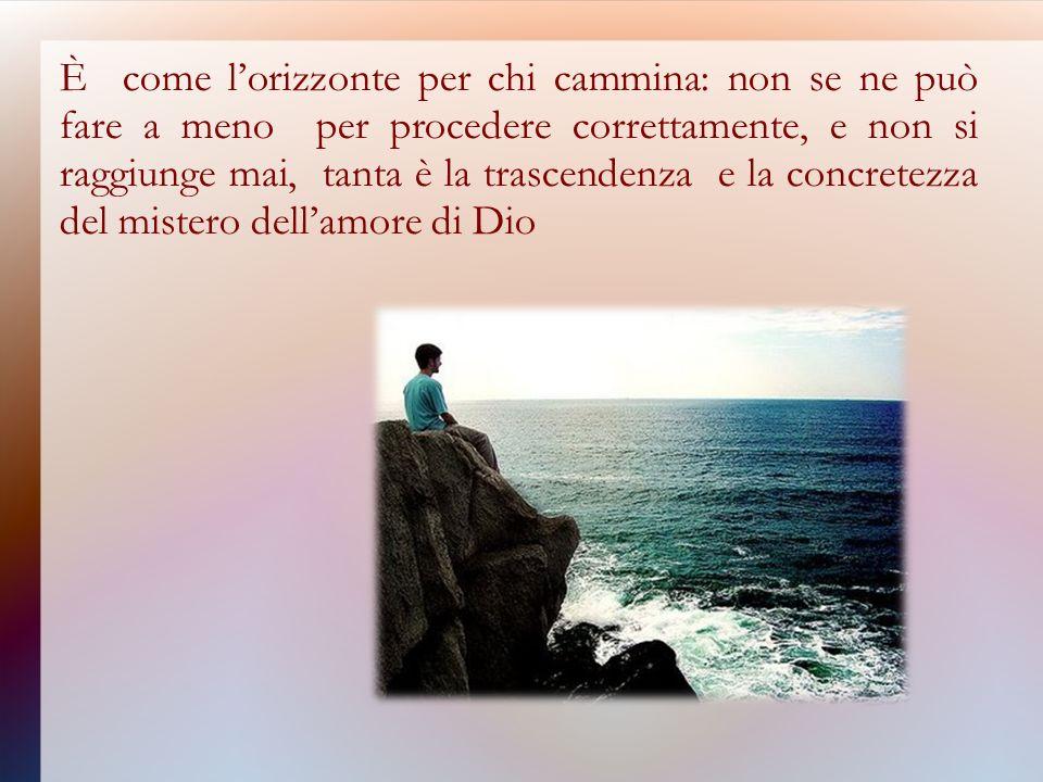 È come lorizzonte per chi cammina: non se ne può fare a meno per procedere correttamente, e non si raggiunge mai, tanta è la trascendenza e la concretezza del mistero dellamore di Dio