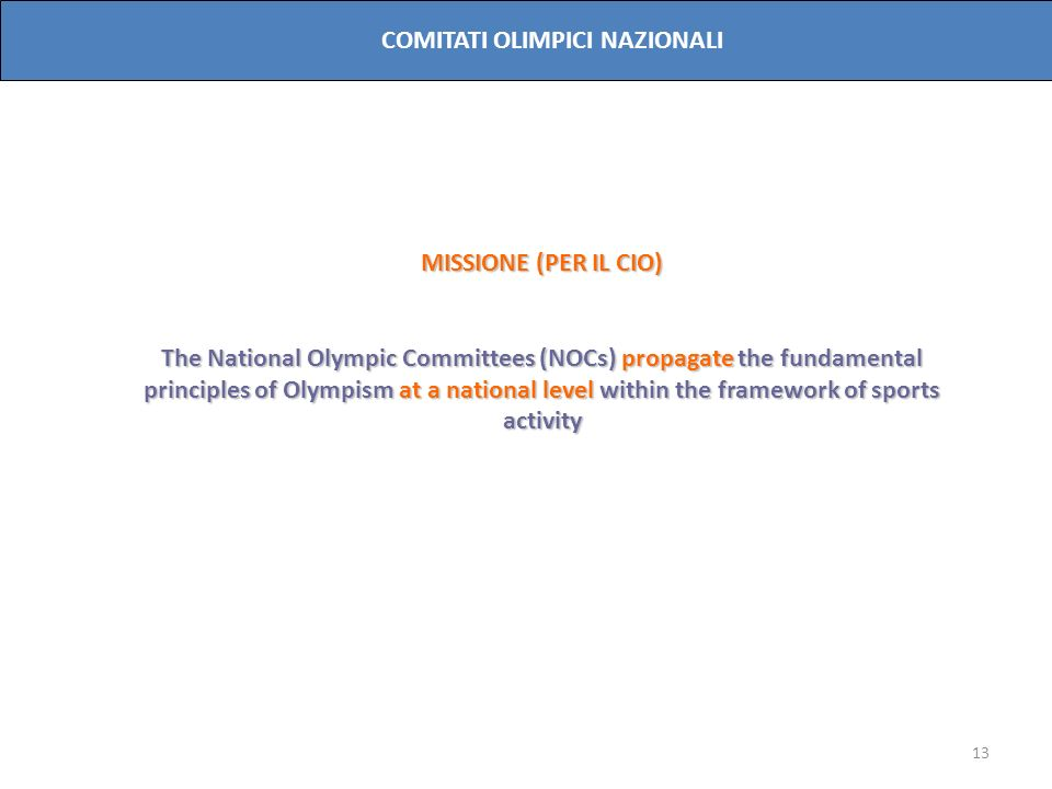 13 COMITATI OLIMPICI NAZIONALI MISSIONE (PER IL CIO) The National Olympic Committees (NOCs) propagate the fundamental principles of Olympism at a national level within the framework of sports activity