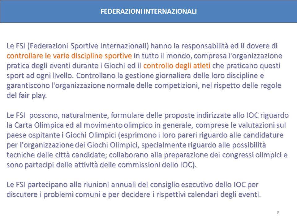 8 FEDERAZIONI INTERNAZIONALI Le FSI (Federazioni Sportive Internazionali) hanno la responsabilità ed il dovere di controllare le varie discipline spor