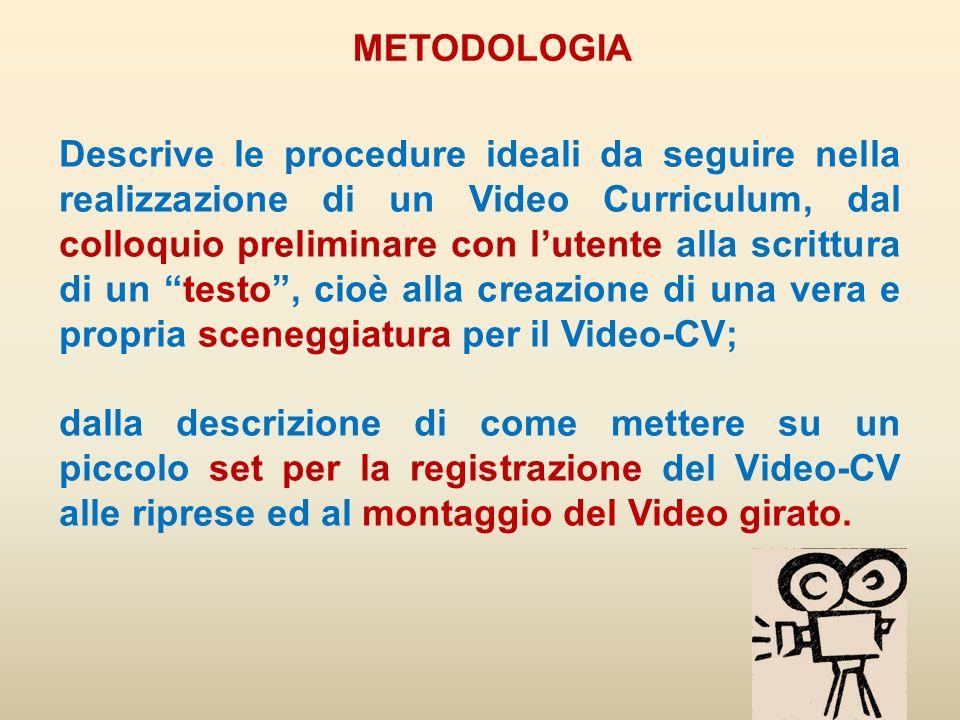 METODOLOGIA - ASPETTI OPERATIVI Descrizione delle componenti chiave del processo di creazione del Video-CV FASE 4 - MONTAGGIO DEL VIDEO E PUBBLICAZIONE ON- LINE/SCRITTURA SU CD/DVD FASE 3 - CREAZIONE DEL VIDEO-CV Preparazione dellutente alle riprese (come vestire.